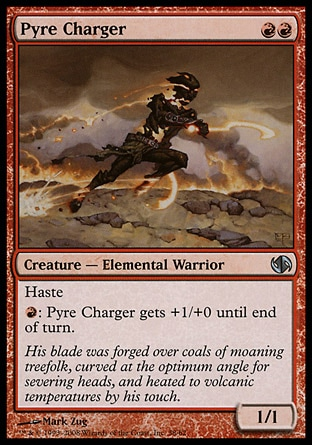 Pyre Charger (2, RR) 1/1\nCreature  — Elemental Warrior\nHaste<br />\n{R}: Pyre Charger gets +1/+0 until end of turn.\nDuel Decks: Jace vs. Chandra: Uncommon, Shadowmoor: Uncommon\n\n