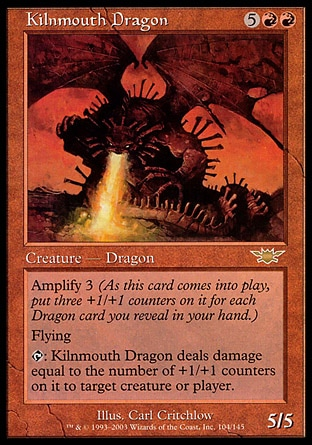 Kilnmouth Dragon (7, 5RR) 5/5 Creature  — Dragon Amplify 3 (As this creature enters the battlefield, put three +1/+1 counters on it for each Dragon card you reveal in your hand.)<br /> Flying<br /> {T}: Kilnmouth Dragon deals damage equal to the number of +1/+1 counters on it to target creature or player. Legions: Rare