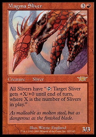 "Magma Sliver (4, 3R) 3/3 Creature  — Sliver All Slivers have ""{T}: Target Sliver creature gets +X/+0 until end of turn, where X is the number of Slivers on the battlefield."" Legions: Rare"