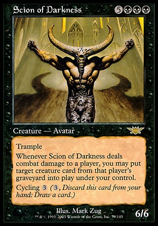 Scion of Darkness (8, 5BBB) 6/6 Creature  — Avatar Trample<br /> Whenever Scion of Darkness deals combat damage to a player, you may put target creature card from that player's graveyard onto the battlefield under your control.<br /> Cycling {3} ({3}, Discard this card: Draw a card.) Legions: Rare