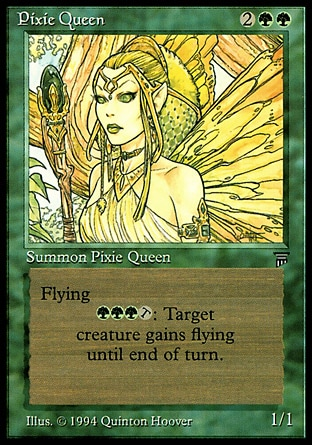 Pixie Queen (4, 2GG) 1/1 Creature  — Faerie Flying<br /> {G}{G}{G}, {T}: Target creature gains flying until end of turn. Legends: Rare
