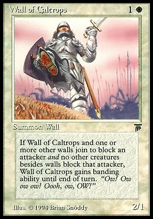 Wall of Caltrops (2, 1W) 2/1 Creature  — Wall Defender (This creature can't attack.)<br /> Whenever Wall of Caltrops blocks a creature, if no non-Wall creatures are blocking that creature, Wall of Caltrops gains banding until end of turn. (If any creatures with banding you control are blocking a creature, you divide that creature's combat damage, not its controller, among any of the creatures it's being blocked by.) Legends: Common