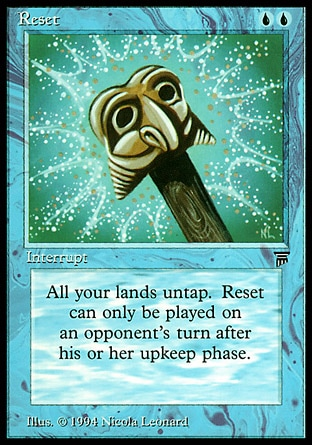 Reset (2, UU) 0/0 Instant Cast Reset only during an opponent's turn after his or her upkeep step.<br /> Untap all lands you control. Masters Edition III: Rare, Legends: Uncommon
