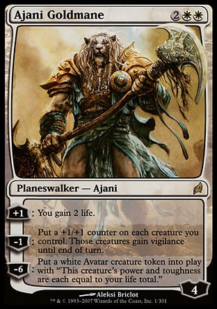 "Ajani Goldmane (4, 2WW) 0/0 Planeswalker  — Ajani +1: You gain 2 life.<br /> -1: Put a +1/+1 counter on each creature you control. Those creatures gain vigilance until end of turn.<br /> -6: Put a white Avatar creature token onto the battlefield. It has ""This creature's power and toughness are each equal to your life total."" Magic 2010: Mythic Rare, Lorwyn: Rare"
