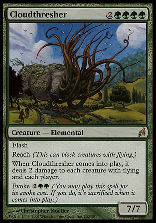 Cloudthresher (6, 2GGGG) 7/7 Creature  — Elemental Flash<br /> Reach (This can block creatures with flying.)<br /> When Cloudthresher enters the battlefield, it deals 2 damage to each creature with flying and each player.<br /> Evoke {2}{G}{G} (You may cast this spell for its evoke cost. If you do, it's sacrificed when it enters the battlefield.) Lorwyn: Rare