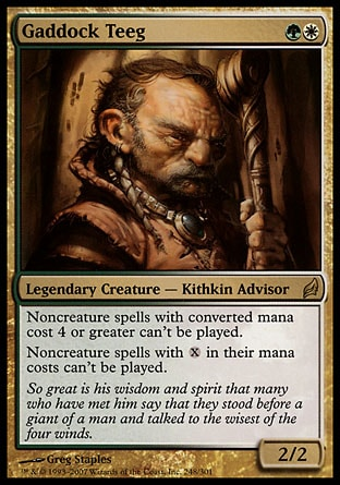 Gaddock Teeg (2, GW) 2/2 Legendary Creature  — Kithkin Advisor Noncreature spells with converted mana cost 4 or greater can't be cast.<br /> Noncreature spells with {X} in their mana costs can't be cast. Lorwyn: Rare
