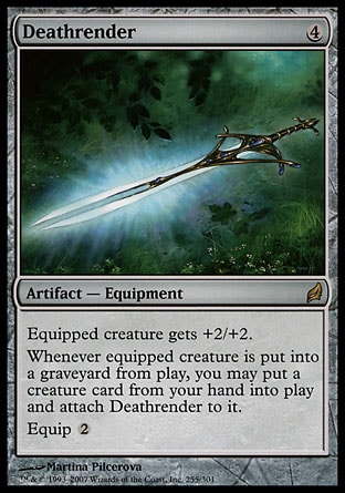 Deathrender (4, 4) 0/0\nArtifact  — Equipment\nEquipped creature gets +2/+2.<br />\nWhenever equipped creature dies, you may put a creature card from your hand onto the battlefield and attach Deathrender to it.<br />\nEquip {2}\nLorwyn: Rare\n\n