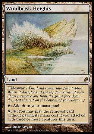Windbrisk Heights (0, ) 0/0 Land Hideaway (This land enters the battlefield tapped. When it does, look at the top four cards of your library, exile one face down, then put the rest on the bottom of your library.)<br /> {T}: Add {W} to your mana pool.<br /> {W}, {T}: You may play the exiled card without paying its mana cost if you attacked with three or more creatures this turn. Lorwyn: Rare