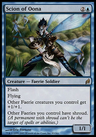 Scion of Oona (3, 2U) 1/1 Creature  — Faerie Soldier Flash<br /> Flying<br /> Other Faerie creatures you control get +1/+1.<br /> Other Faeries you control have shroud. (A permanent with shroud can't be the target of spells or abilities.) Lorwyn: Rare