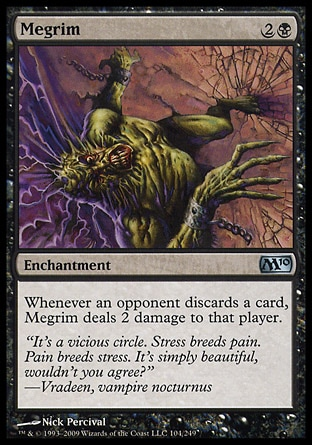 Megrim (3, 2B) 0/0\nEnchantment\nWhenever an opponent discards a card, Megrim deals 2 damage to that player.\nMagic 2010: Uncommon, Tenth Edition: Uncommon, Ninth Edition: Uncommon, Eighth Edition: Uncommon, Seventh Edition: Uncommon, Stronghold: Uncommon\n\n