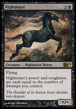 Nightmare (6, 5B) 0/0\nCreature  — Nightmare Horse\nFlying<br />\nNightmare's power and toughness are each equal to the number of Swamps you control.\nMagic 2010: Rare, Tenth Edition: Rare, Ninth Edition: Rare, Eighth Edition: Rare, Seventh Edition: Rare, Classic (Sixth Edition): Rare, Fifth Edition: Rare, Fourth Edition: Rare, Revised Edition: Rare, Unlimited Edition: Rare, Limited Edition Beta: Rare, Limited Edition Alpha: Rare\n\n
