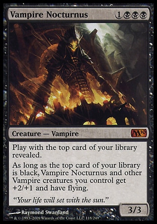 Vampire Nocturnus (4, 1BBB) 3/3 Creature  — Vampire Play with the top card of your library revealed.<br /> As long as the top card of your library is black, Vampire Nocturnus and other Vampire creatures you control get +2/+1 and have flying. Magic 2010: Mythic Rare