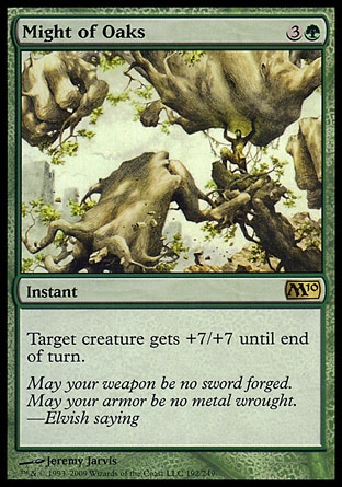 Might of Oaks (4, 3G) 0/0\nInstant\nTarget creature gets +7/+7 until end of turn.\nMagic 2010: Rare, Tenth Edition: Rare, Ninth Edition: Rare, Eighth Edition: Rare, Seventh Edition: Rare, Urza's Legacy: Rare\n\n
