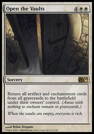 Open the Vaults (6, 4WW) \nSorcery\nReturn all artifact and enchantment cards from all graveyards to the battlefield under their owners' control. (Auras with nothing to enchant remain in graveyards.)\nMagic 2010: Rare\n\n