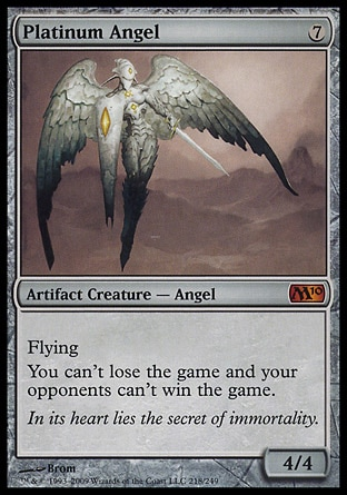 Platinum Angel (7, 7) 4/4 Artifact Creature  — Angel Flying<br /> You can't lose the game and your opponents can't win the game. Magic 2010: Mythic Rare, Tenth Edition: Rare, Mirrodin: Rare
