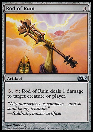 Rod of Ruin (4, 4) 0/0\nArtifact\n{3}, {T}: Rod of Ruin deals 1 damage to target creature or player.\nMagic 2010: Uncommon, Tenth Edition: Uncommon, Ninth Edition: Uncommon, Eighth Edition: Uncommon, Seventh Edition: Uncommon, Starter 2000: Uncommon, Classic (Sixth Edition): Uncommon, Fifth Edition: Uncommon, Fourth Edition: Uncommon, Revised Edition: Uncommon, Unlimited Edition: Uncommon, Limited Edition Beta: Uncommon, Limited Edition Alpha: Uncommon\n\n