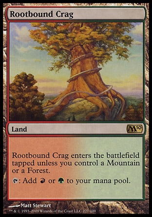 Rootbound Crag (0, ) 0/0 Land Rootbound Crag enters the battlefield tapped unless you control a Mountain or a Forest.<br /> {T}: Add {R} or {G} to your mana pool. Premium Deck Series: Slivers: Rare, Magic 2010: Rare