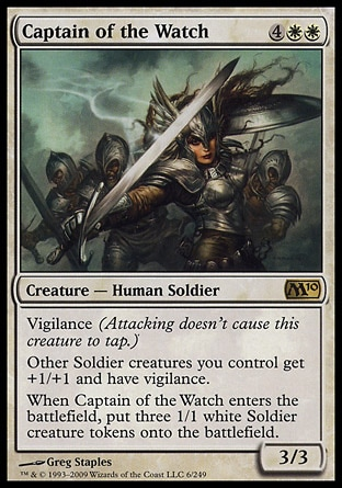 Captain of the Watch (6, 4WW) 3/3 Creature  — Human Soldier Vigilance (Attacking doesn't cause this creature to tap.)<br /> Other Soldier creatures you control get +1/+1 and have vigilance.<br /> When Captain of the Watch enters the battlefield, put three 1/1 white Soldier creature tokens onto the battlefield. Magic 2010: Rare