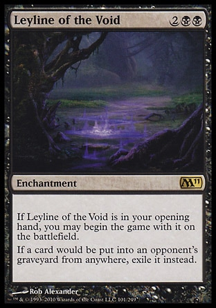 Leyline of the Void (4, 2BB) \nEnchantment\nIf Leyline of the Void is in your opening hand, you may begin the game with it on the battlefield.<br />\nIf a card would be put into an opponent's graveyard from anywhere, exile it instead.\nMagic 2011: Rare, Guildpact: Rare\n\n