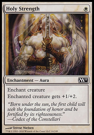 Holy Strength (1, W) 0/0\nEnchantment  — Aura\nEnchant creature<br />\nEnchanted creature gets +1/+2.\nMagic 2011: Common, Magic 2010: Common, Tenth Edition: Common, Ninth Edition: Common, Eighth Edition: Common, Seventh Edition: Common, Fifth Edition: Common, Fourth Edition: Common, Revised Edition: Common, Unlimited Edition: Common, Limited Edition Beta: Common, Limited Edition Alpha: Common\n\n