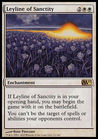Leyline of Sanctity (4, 2WW) \nEnchantment\nIf Leyline of Sanctity is in your opening hand, you may begin the game with it on the battlefield.<br />\nYou have hexproof. (You can't be the target of spells or abilities your opponents control.)\nMagic 2011: Rare\n\n