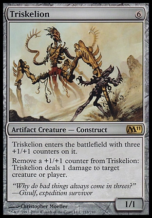 Triskelion (6, 6) 1/1\nArtifact Creature  — Construct\nTriskelion enters the battlefield with three +1/+1 counters on it.<br />\nRemove a +1/+1 counter from Triskelion: Triskelion deals 1 damage to target creature or player.\nMagic 2011: Rare, Duel Decks: Elspeth vs. Tezzeret: Rare, Mirrodin: Rare, Fourth Edition: Rare, Antiquities: Rare\n\n