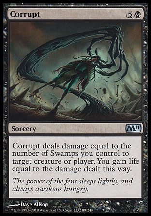 Corrupt (6, 5B) 0/0\nSorcery\nCorrupt deals damage equal to the number of Swamps you control to target creature or player. You gain life equal to the damage dealt this way.\nMagic 2011: Uncommon, Duel Decks: Garruk vs. Liliana: Uncommon, Duel Decks: Divine vs. Demonic: Uncommon, Shadowmoor: Uncommon, Seventh Edition: Common, Urza's Saga: Common\n\n