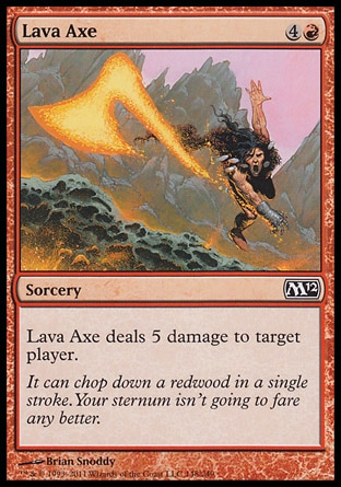 Lava Axe (5, 4R) 0/0\nSorcery\nLava Axe deals 5 damage to target player.\nMagic 2012: Common, Magic 2011: Common, Magic 2010: Common, Tenth Edition: Common, Ninth Edition: Common, Eighth Edition: Common, Seventh Edition: Common, Beatdown: Common, Starter 2000: Common, Starter 1999: Common, Urza's Legacy: Common, Portal Second Age: Common, Portal: Common\n\n