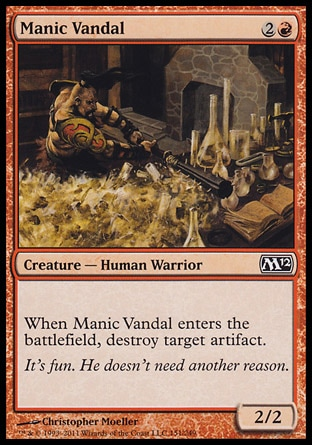 Manic Vandal (3, 2R) 2/2\nCreature  — Human Warrior\nWhen Manic Vandal enters the battlefield, destroy target artifact.\nMagic 2012: Common, Magic 2011: Common\n\n