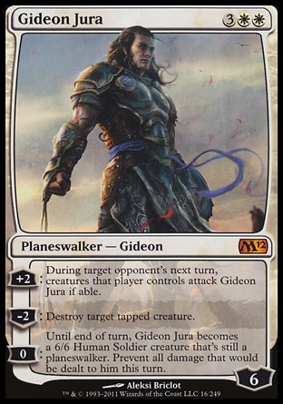 Gideon Jura (5, 3WW) \nPlaneswalker  — Gideon\n+2: During target opponent's next turn, creatures that player controls attack Gideon Jura if able.<br />\n-2: Destroy target tapped creature.<br />\n0: Until end of turn, Gideon Jura becomes a 6/6 Human Soldier creature that's still a planeswalker. Prevent all damage that would be dealt to him this turn.\nMagic 2012: Mythic Rare, Rise of the Eldrazi: Mythic Rare\n\n