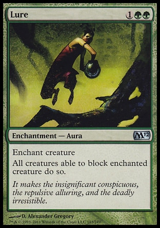 Lure (3, 1GG) 0/0\nEnchantment  — Aura\nEnchant creature<br />\nAll creatures able to block enchanted creature do so.\nMagic 2012: Uncommon, Tenth Edition: Uncommon, Champions of Kamigawa: Uncommon, Eighth Edition: Uncommon, Seventh Edition: Uncommon, Mercadian Masques: Uncommon, Classic (Sixth Edition): Uncommon, Fifth Edition: Uncommon, Ice Age: Uncommon, Fourth Edition: Uncommon, Revised Edition: Uncommon, Unlimited Edition: Uncommon, Limited Edition Beta: Uncommon, Limited Edition Alpha: Uncommon\n\n