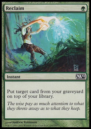 Reclaim (1, G) 0/0\nInstant\nPut target card from your graveyard on top of your library.\nMagic 2012: Common, Ninth Edition: Common, Seventh Edition: Common, Exodus: Common\n\n
