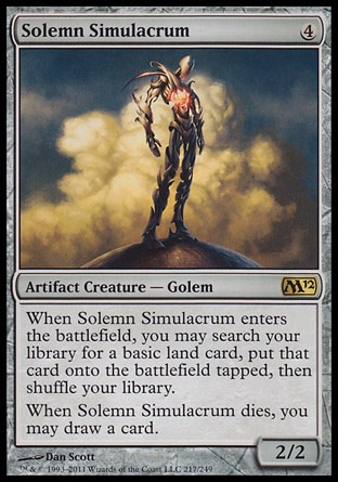 Solemn Simulacrum (4, 4) 2/2\nArtifact Creature  — Golem\nWhen Solemn Simulacrum enters the battlefield, you may search your library for a basic land card, put that card onto the battlefield tapped, then shuffle your library.<br />\nWhen Solemn Simulacrum dies, you may draw a card.\nMagic 2012: Rare, Commander: Rare, Mirrodin: Rare\n\n