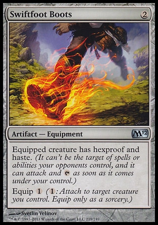 Swiftfoot Boots (2, 2) \nArtifact  — Equipment\nEquipped creature has hexproof and haste. (It can't be the target of spells or abilities your opponents control, and it can attack and {T} as soon as it comes under your control.)<br />\nEquip {1} ({1}: Attach to target creature you control. Equip only as a sorcery.)\nMagic 2012: Uncommon\n\n