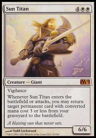 Sun Titan (6, 4WW) 6/6\nCreature  — Giant\nVigilance<br />\nWhenever Sun Titan enters the battlefield or attacks, you may return target permanent card with converted mana cost 3 or less from your graveyard to the battlefield.\nMagic 2012: Mythic Rare, Magic 2011: Mythic Rare\n\n