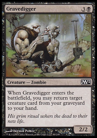 Gravedigger (4, 3B) 2/2\nCreature  — Zombie\nWhen Gravedigger enters the battlefield, you may return target creature card from your graveyard to your hand.\nMagic 2012: Common, Commander: Common, Magic 2011: Common, Planechase: Common, Magic 2010: Common, Tenth Edition: Common, Ninth Edition: Common, Eighth Edition: Common, Odyssey: Common, Seventh Edition: Common, Beatdown: Common, Starter 1999: Uncommon, Classic (Sixth Edition): Common, Tempest: Common, Portal: Uncommon\n\n