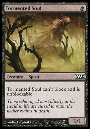 Tormented Soul (1, B) 1/1\nCreature  — Spirit\nTormented Soul can't block and is unblockable.\nMagic 2013: Common, Planechase 2012 Edition: Common, Magic 2012: Common\n\n