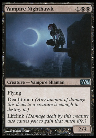 Vampire Nighthawk (3, 1BB) 2/3\nCreature  — Vampire Shaman\nFlying<br />\nDeathtouch (Any amount of damage this deals to a creature is enough to destroy it.)<br />\nLifelink (Damage dealt by this creature also causes you to gain that much life.)\nMagic 2013: Uncommon, Commander: Uncommon, Zendikar: Uncommon\n\n