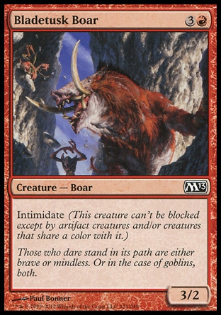Bladetusk Boar (4, 3R) 3/2\nCreature  — Boar\nIntimidate (This creature can't be blocked except by artifact creatures and/or creatures that share a color with it.)\nMagic 2013: Common, Zendikar: Common\n\n