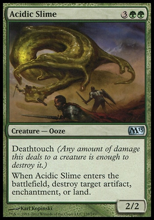 Acidic Slime (5, 3GG) 2/2\nCreature  — Ooze\nDeathtouch (Any amount of damage this deals to a creature is enough to destroy it.)<br />\nWhen Acidic Slime enters the battlefield, destroy target artifact, enchantment, or land.\nMagic 2013: Uncommon, Magic 2012: Uncommon, Commander: Uncommon, Magic 2011: Uncommon, Magic 2010: Uncommon\n\n