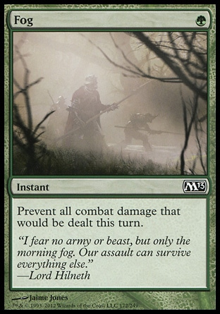 Fog (1, G) 0/0\nInstant\nPrevent all combat damage that would be dealt this turn.\nMagic 2013: Common, Magic 2012: Common, Masters Edition IV: Common, Magic 2011: Common, Archenemy: Common, Magic 2010: Common, Seventh Edition: Common, Beatdown: Common, Classic (Sixth Edition): Common, Fifth Edition: Common, Mirage: Common, Fourth Edition: Common, Revised Edition: Common, Unlimited Edition: Common, Limited Edition Beta: Common, Limited Edition Alpha: Common\n\n
