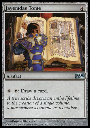 Jayemdae Tome (4, 4) 0/0\nArtifact\n{4}, {T}: Draw a card.\nMagic 2013: Uncommon, Tenth Edition: Rare, Eighth Edition: Rare, Seventh Edition: Rare, Classic (Sixth Edition): Rare, Fifth Edition: Rare, Fourth Edition: Rare, Revised Edition: Rare, Unlimited Edition: Rare, Limited Edition Beta: Rare, Limited Edition Alpha: Rare\n\n