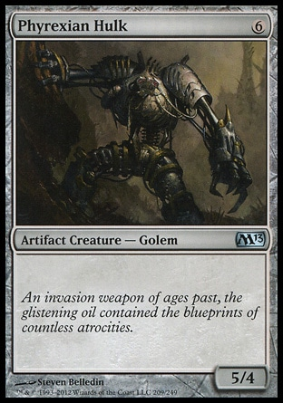 Phyrexian Hulk (6, 6) 5/4\nArtifact Creature  — Golem\n\nMagic 2013: Uncommon, New Phyrexia: Common, Duel Decks: Phyrexia vs. the Coalition: Uncommon, Ninth Edition: Uncommon, Eighth Edition: Uncommon, Seventh Edition: Uncommon, Tempest: Uncommon\n\n