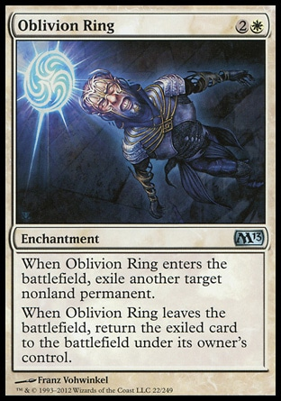 Oblivion Ring (3, 2W) \nEnchantment\nWhen Oblivion Ring enters the battlefield, exile another target nonland permanent.<br />\nWhen Oblivion Ring leaves the battlefield, return the exiled card to the battlefield under its owner's control.\nMagic 2013: Uncommon, Duel Decks: Venser vs. Koth: Uncommon, Magic 2012: Uncommon, Commander: Common, Duel Decks: Knights vs. Dragons: Common, Archenemy: Common, Planechase: Common, Shards of Alara: Common, Lorwyn: Common\n\n