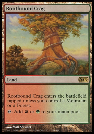 Rootbound Crag (0, ) 0/0\nLand\nRootbound Crag enters the battlefield tapped unless you control a Mountain or a Forest.<br />\n{T}: Add {R} or {G} to your mana pool.\nMagic 2013: Rare, Magic 2012: Rare, Magic 2011: Rare, Premium Deck Series: Slivers: Rare, Magic 2010: Rare\n\n