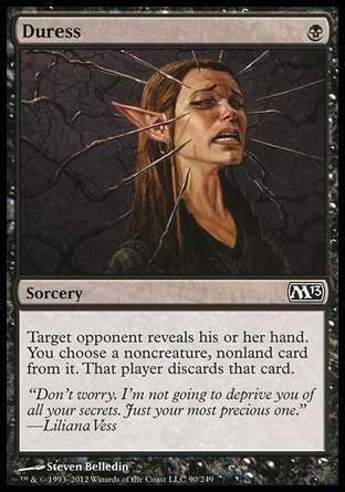 Duress (1, B) 0/0\nSorcery\nTarget opponent reveals his or her hand. You choose a noncreature, nonland card from it. That player discards that card.\nMagic 2013: Common, Premium Deck Series: Graveborn: Common, Magic 2011: Common, Magic 2010: Common, Duel Decks: Divine vs. Demonic: Common, Seventh Edition: Common, Urza's Saga: Common\n\n