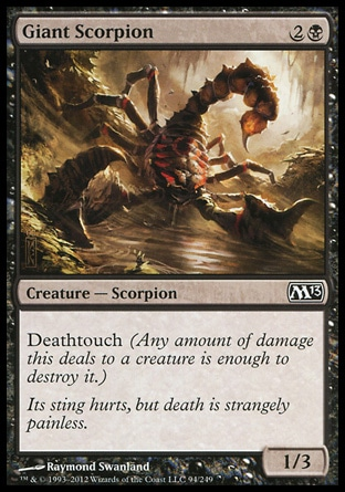 Giant Scorpion (3, 2B) 1/3\nCreature  — Scorpion\nDeathtouch (Any amount of damage this deals to a creature is enough to destroy it.)\nMagic 2013: Common, Zendikar: Common\n\n