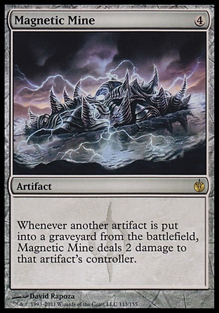 Magnetic Mine (4, 4) 0/0\nArtifact\nWhenever another artifact is put into a graveyard from the battlefield, Magnetic Mine deals 2 damage to that artifact's controller.\nMirrodin Besieged: Rare\n\n