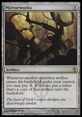Mirrorworks (5, 5) 0/0\nArtifact\nWhenever another nontoken artifact enters the battlefield under your control, you may pay {2}. If you do, put a token that's a copy of that artifact onto the battlefield.\nMirrodin Besieged: Rare\n\n