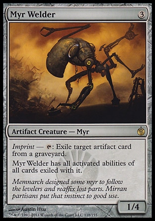 Myr Welder (3, 3) 1/4\nArtifact Creature  — Myr\nImprint — {T}: Exile target artifact card from a graveyard.<br />\nMyr Welder has all activated abilities of all cards exiled with it.\nMirrodin Besieged: Rare\n\n